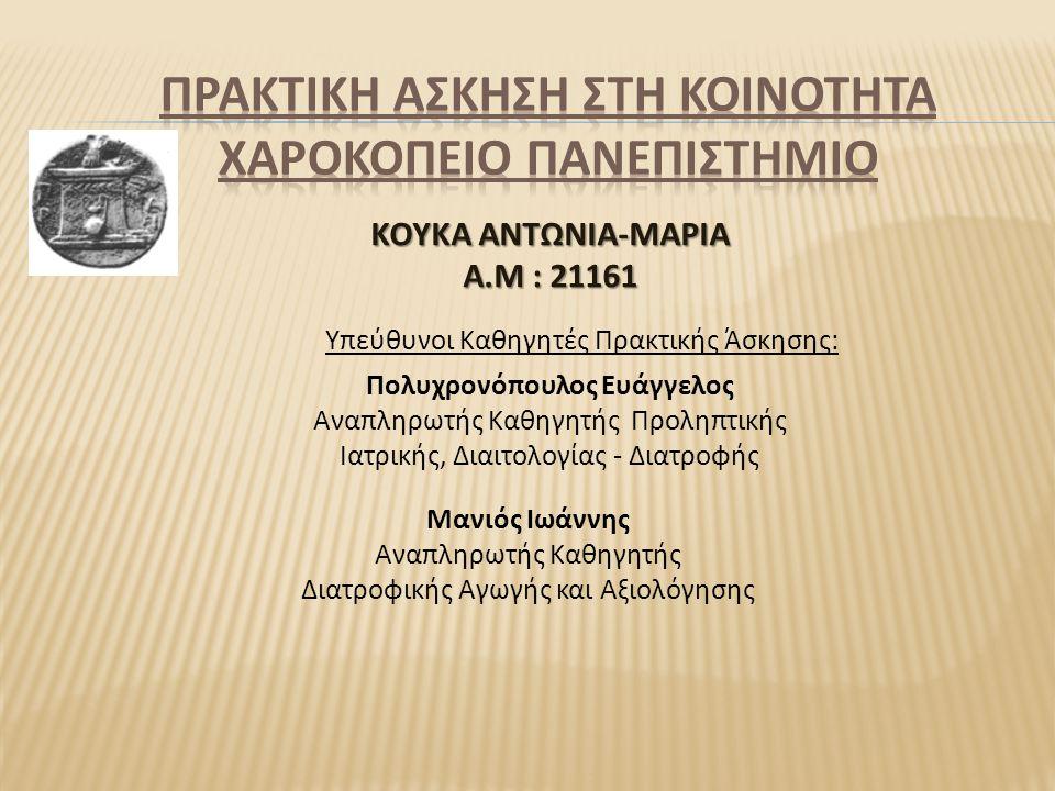 Υπεύθυνοι Καθηγητές Πρακτικής Άσκησης: Πολυχρονόπουλος Ευάγγελος Αναπληρωτής Καθηγητής Προληπτικής Ιατρικής, Διαιτολογίας - Διατροφής ΚΟΥΚΑ ΑΝΤΩΝΙΑ-ΜΑΡΙΑ Α.Μ : 21161 Μανιός Ιωάννης Αναπληρωτής Καθηγητής Διατροφικής Αγωγής και Αξιολόγησης
