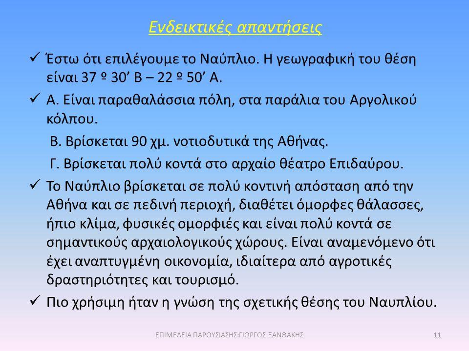 Ενδεικτικές απαντήσεις Έστω ότι επιλέγουμε το Ναύπλιο. Η γεωγραφική του θέση είναι 37 º 30' Β – 22 º 50' Α. Α. Είναι παραθαλάσσια πόλη, στα παράλια το
