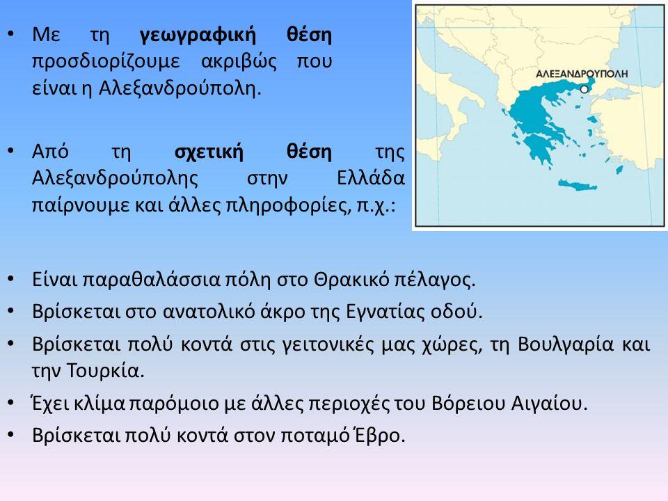 Με τη γεωγραφική θέση προσδιορίζουμε ακριβώς που είναι η Αλεξανδρούπολη. Από τη σχετική θέση της Αλεξανδρούπολης στην Ελλάδα παίρνουμε και άλλες πληρο