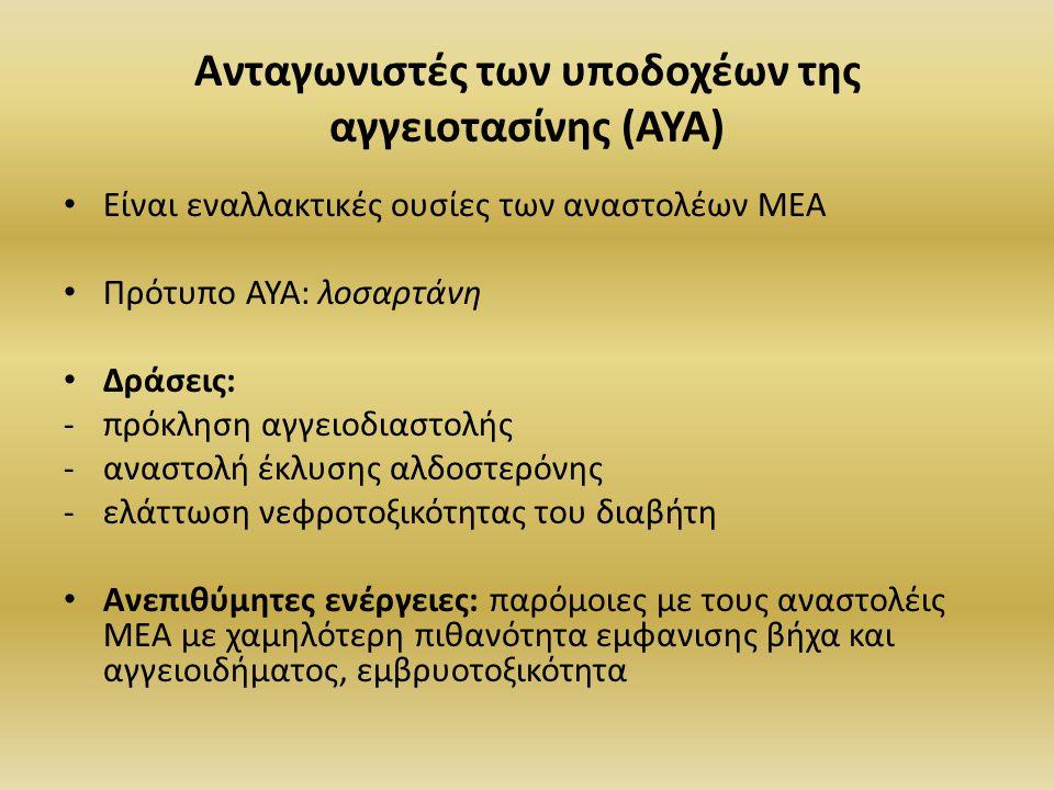 Ανταγωνιστές των υποδοχέων της αγγειοτασίνης (ΑΥΑ) Είναι εναλλακτικές ουσίες των αναστολέων ΜΕΑ Πρότυπο ΑΥΑ: λοσαρτάνη Δράσεις: -πρόκληση αγγειοδιαστολής -αναστολή έκλυσης αλδοστερόνης -ελάττωση νεφροτοξικότητας του διαβήτη Ανεπιθύμητες ενέργειες: παρόμοιες με τους αναστολέις ΜΕΑ με χαμηλότερη πιθανότητα εμφανισης βήχα και αγγειοιδήματος, εμβρυοτοξικότητα