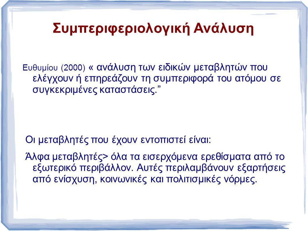 Συμπεριφεριολογική Ανάλυση Ευθυμίου (2000) « ανάλυση των ειδικών μεταβλητών που ελέγχουν ή επηρεάζουν τη συμπεριφορά του ατόμου σε συγκεκριμένες καταστάσεις. Οι μεταβλητές που έχουν εντοπιστεί είναι: Άλφα μεταβλητές> όλα τα εισερχόμενα ερεθίσματα από το εξωτερικό περιβάλλον.