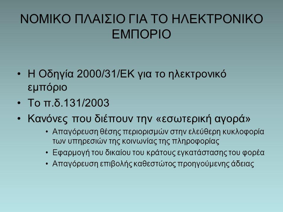 ΝΟΜΙΚΟ ΠΛΑΙΣΙΟ ΓΙΑ ΤΟ ΗΛΕΚΤΡΟΝΙΚΟ ΕΜΠΟΡΙΟ Η Οδηγία 2000/31/ΕΚ για το ηλεκτρονικό εμπόριο Το π.δ.131/2003 Κανόνες που διέπουν την «εσωτερική αγορά» Απαγόρευση θέσης περιορισμών στην ελεύθερη κυκλοφορία των υπηρεσιών της κοινωνίας της πληροφορίας Εφαρμογή του δικαίου του κράτους εγκατάστασης του φορέα Απαγόρευση επιβολής καθεστώτος προηγούμενης άδειας