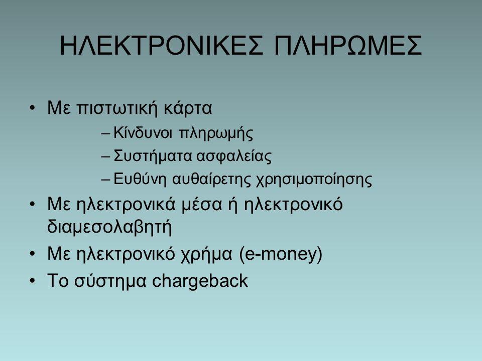 ΗΛΕΚΤΡΟΝΙΚΕΣ ΠΛΗΡΩΜΕΣ Με πιστωτική κάρτα –Κίνδυνοι πληρωμής –Συστήματα ασφαλείας –Ευθύνη αυθαίρετης χρησιμοποίησης Με ηλεκτρονικά μέσα ή ηλεκτρονικό διαμεσολαβητή Με ηλεκτρονικό χρήμα (e-money) Το σύστημα chargeback
