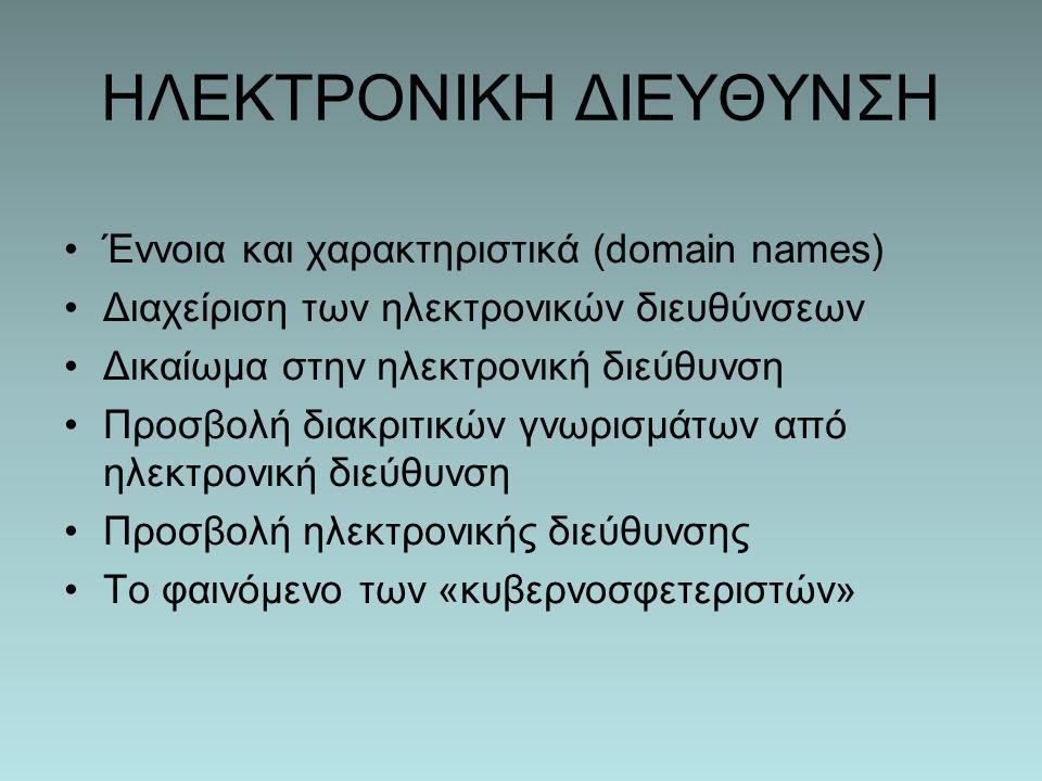 ΗΛΕΚΤΡΟΝΙΚΗ ΔΙΕΥΘΥΝΣΗ Έννοια και χαρακτηριστικά (domain names) Διαχείριση των ηλεκτρονικών διευθύνσεων Δικαίωμα στην ηλεκτρονική διεύθυνση Προσβολή διακριτικών γνωρισμάτων από ηλεκτρονική διεύθυνση Προσβολή ηλεκτρονικής διεύθυνσης Το φαινόμενο των «κυβερνοσφετεριστών»