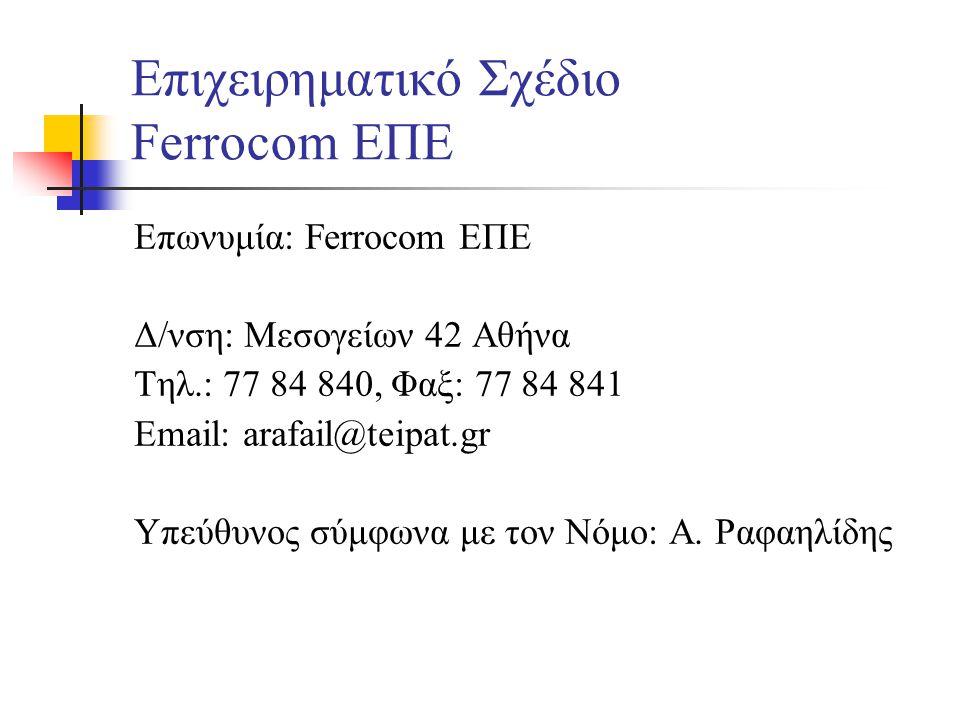 Επιχειρηματικό Σχέδιο Ferrocom ΕΠΕ Επωνυμία: Ferrocom ΕΠΕ Δ/νση: Μεσογείων 42 Αθήνα Τηλ.: 77 84 840, Φαξ: 77 84 841 Email: arafail@teipat.gr Υπεύθυνος σύμφωνα με τον Νόμο: Α.