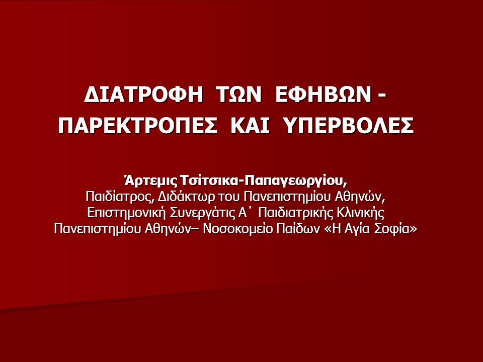 ΔΙΑΤΡΟΦΗ ΤΩΝ ΕΦΗΒΩΝ - ΠΑΡΕΚΤΡΟΠΕΣ ΚΑΙ ΥΠΕΡΒΟΛΕΣ Άρτεμις Τσίτσικα-Παπαγεωργίου, Παιδίατρος, Διδάκτωρ του Πανεπιστημίου Αθηνών, Επιστημονική Συνεργάτις