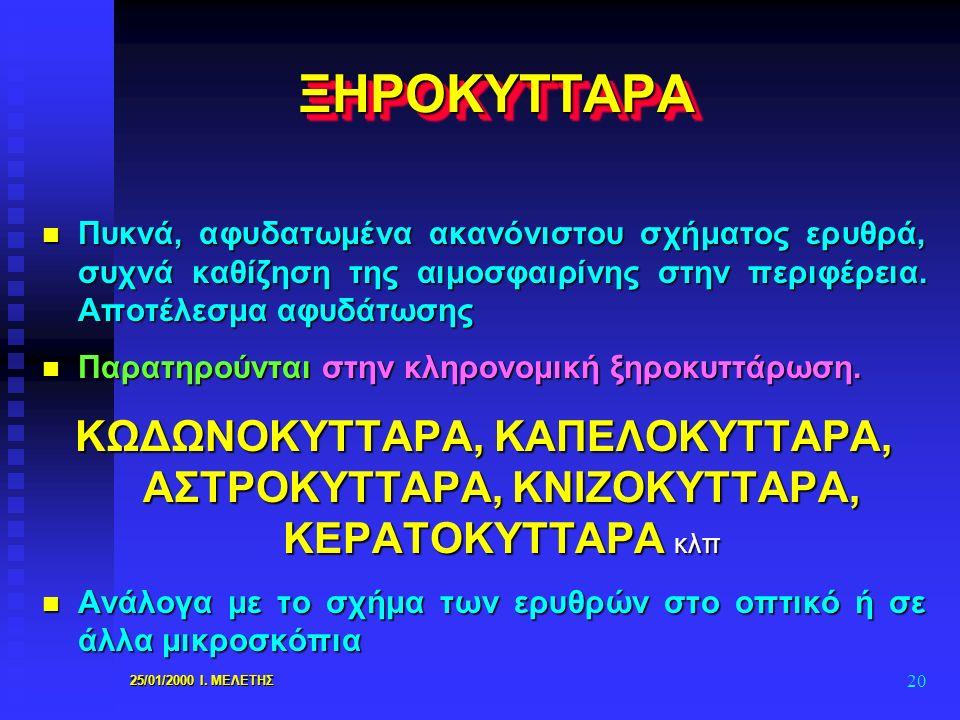 25/01/2000 Ι. ΜΕΛΕΤΗΣ 20 ΞΗΡΟΚΥΤΤΑΡΑΞΗΡΟΚΥΤΤΑΡΑ n Πυκνά, αφυδατωμένα ακανόνιστου σχήματος ερυθρά, συχνά καθίζηση της αιμοσφαιρίνης στην περιφέρεια. Απ