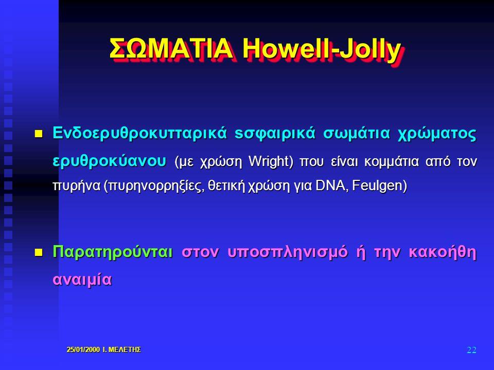 25/01/2000 Ι. ΜΕΛΕΤΗΣ 22 ΣΩΜΑΤΙΑ Howell-Jolly n Eνδοερυθροκυτταρικά sσφαιρικά σωμάτια χρώματος ερυθροκύανου (με χρώση Wright) που είναι κομμάτια από τ