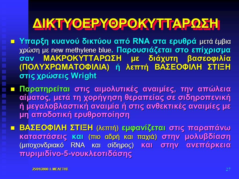 25/01/2000 Ι. ΜΕΛΕΤΗΣ 27 ΔΙΚΤΥΟΕΡΥΘΡΟΚΥΤΤΑΡΩΣΗΔΙΚΤΥΟΕΡΥΘΡΟΚΥΤΤΑΡΩΣΗ n Υπαρξη κυανού δικτύου από RNA στα ερυθρά μετά έμβια χρώση με new methylene blue.