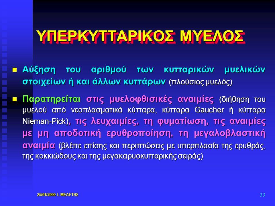 25/01/2000 Ι. ΜΕΛΕΤΗΣ 33 ΥΠΕΡΚΥΤΤΑΡΙΚΟΣ ΜΥΕΛΟΣ n Αύξηση του αριθμού των κυτταρικών μυελικών στοιχείων ή και άλλων κυττάρων (πλούσιος μυελός) n Παρατηρ