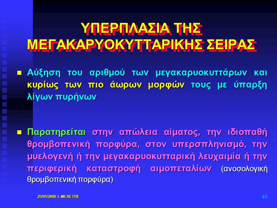 25/01/2000 Ι. ΜΕΛΕΤΗΣ 40 ΥΠΕΡΠΛΑΣΙΑ ΤΗΣ ΜΕΓΑΚΑΡΥΟΚΥΤΤΑΡΙΚΗΣ ΣΕΙΡΑΣ n Αύξηση του αριθμού των μεγακαρυοκυττάρων και κυρίως των πιο άωρων μορφών τους με