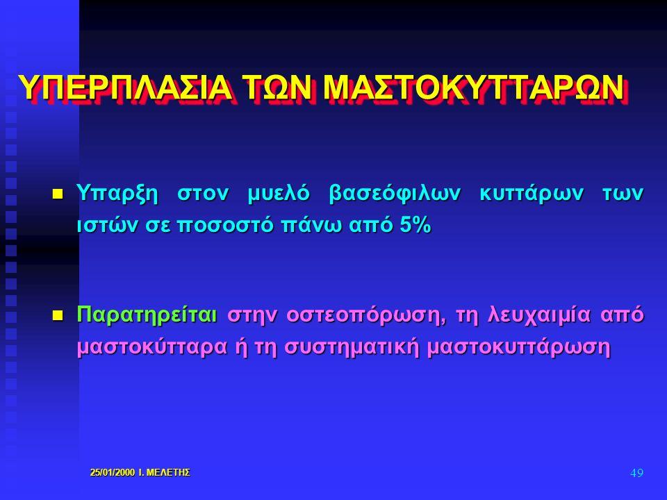 25/01/2000 Ι. ΜΕΛΕΤΗΣ 49 ΥΠΕΡΠΛΑΣΙΑ ΤΩΝ ΜΑΣΤΟΚΥΤΤΑΡΩΝ n Υπαρξη στον μυελό βασεόφιλων κυττάρων των ιστών σε ποσοστό πάνω από 5% n Παρατηρείται στην οστ
