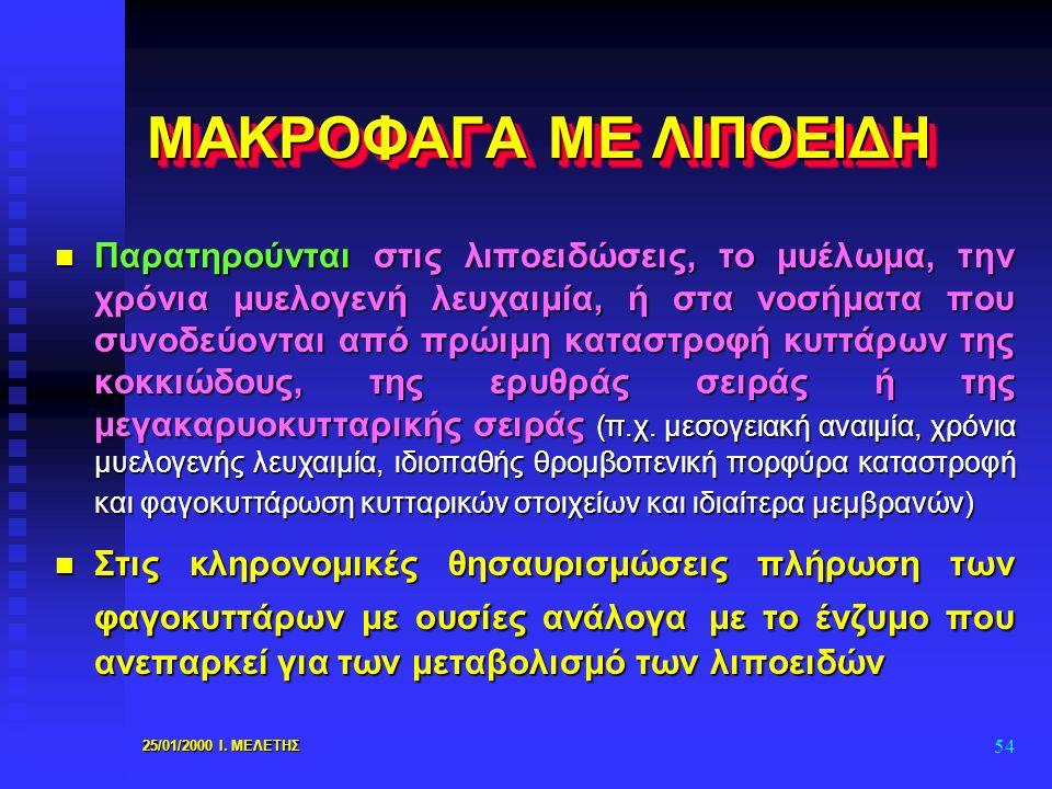 25/01/2000 Ι. ΜΕΛΕΤΗΣ 54 ΜΑΚΡΟΦΑΓΑ ΜΕ ΛΙΠΟΕΙΔΗ n Παρατηρούνται στις λιποειδώσεις, το μυέλωμα, την χρόνια μυελογενή λευχαιμία, ή στα νοσήματα που συνοδ
