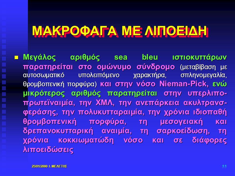 25/01/2000 Ι. ΜΕΛΕΤΗΣ 55 ΜΑΚΡΟΦΑΓΑ ΜΕ ΛΙΠΟΕΙΔΗ n Μεγάλος αριθμός sea bleu ιστιοκυττάρων παρατηρείται στο ομώνυμο σύνδρομο (μεταβίβαση με αυτοσωματικό