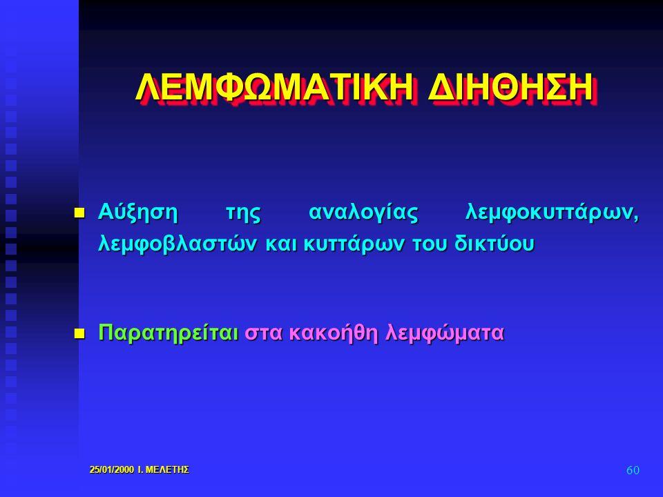 25/01/2000 Ι. ΜΕΛΕΤΗΣ 60 ΛΕΜΦΩΜΑΤΙΚΗ ΔΙΗΘΗΣΗ n Αύξηση της αναλογίας λεμφοκυττάρων, λεμφοβλαστών και κυττάρων του δικτύου n Παρατηρείται στα κακοήθη λε
