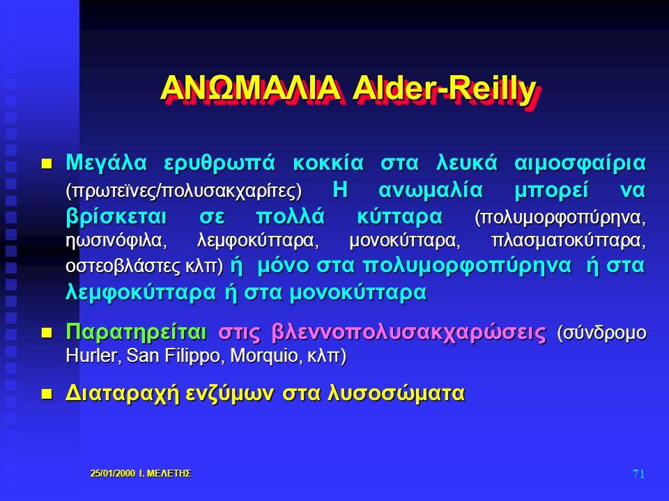 25/01/2000 Ι. ΜΕΛΕΤΗΣ 71 ΑΝΩΜΑΛΙΑ Alder-Reilly n Μεγάλα ερυθρωπά κοκκία στα λευκά αιμοσφαίρια (πρωτεϊνες/πολυσακχαρίτες) Η ανωμαλία μπορεί να βρίσκετα