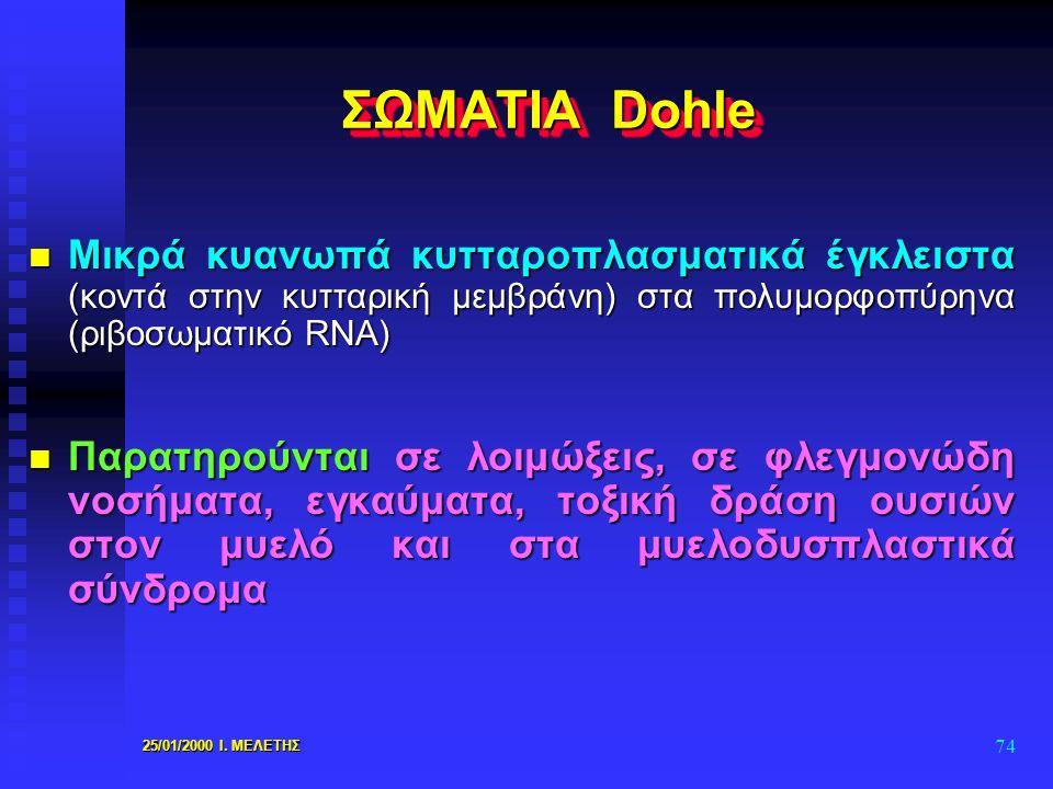 25/01/2000 Ι. ΜΕΛΕΤΗΣ 74 ΣΩΜΑΤΙΑ Dohle n Μικρά κυανωπά κυτταροπλασματικά έγκλειστα (κοντά στην κυτταρική μεμβράνη) στα πολυμορφοπύρηνα (ριβοσωματικό R