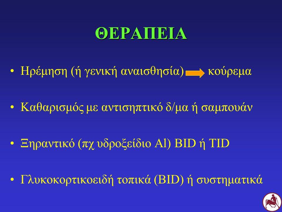 ΘΕΡΑΠΕΙΑ Ηρέμηση (ή γενική αναισθησία) κούρεμα Καθαρισμός με αντισηπτικό δ/μα ή σαμπουάν Ξηραντικό (πχ υδροξείδιο Al) BID ή TID Γλυκοκορτικοειδή τοπικ
