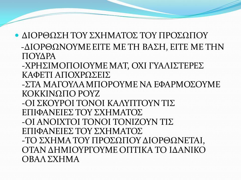 ΟΡΘΟΓΩΝΙΟ, ΣΤΕΝΟΜΑΚΡΟ ΠΡΟΣΩΠΟ -ΜΑΚΡΥΤΕΡΟ ΚΑΙ ΣΤΕΝΟΤΕΡΟ ΑΠΟ ΤΟ ΟΒΑΛ -ΜΕΤΩΠΟ ΨΗΛΟ, ΜΕ ΓΩΝΙΕΣ -ΣΤΡΟΓΓΥΛΑ ΖΥΓΩΜΑΤΙΚΑ, ΟΧΙ ΕΝΤΟΝΑ ΜΑΓΟΥΛΑ -ΤΟ ΣΤΟΜΑ ΚΑΙ ΤΟ ΠΗΓΟΥΝΙ ΒΡΙΣΚΟΝΤΑΙ ΑΡΚΕΤΑ ΧΑΜΗΛΑ ΚΑΙ ΤΟ ΣΑΓΟΝΙ ΕΙΝΑΙ ΜΥΤΕΡΟ ΔΙΟΡΘΩΣΗ: -ΣΚΟΥΡΑ ΒΑΣΗ/ ΠΟΥΔΡΑ ΣΤΟ ΜΕΤΩΠΟ, ΣΤΙΣ ΡΙΖΕΣ ΤΩΝ ΜΑΛΛΙΩΝ, ΣΤΙΣ ΓΩΝΙΕΣ ΚΑΙ ΣΤΟ ΣΑΓΟΝΙ, ΓΙΑ ΝΑ ΜΕΙΩΣΟΥΜΕ ΤΟ ΥΨΟΣ -ΑΝΟΙΧΤΗ ΒΑΣΗ/ ΠΟΥΔΡΑ ΣΤΑ ΖΥΓΩΜΑΤΙΚΑ, ΓΙΑ ΝΑ ΦΑΝΕΙ ΦΑΡΔΥΤΕΡΟ ΤΟ ΠΡΟΣΩΠΟ -ΣΚΟΥΡΟ ΡΟΥΖ ΚΑΤΩ ΑΠΟ ΤΑ ΖΥΓΩΜΑΤΙΚΑ