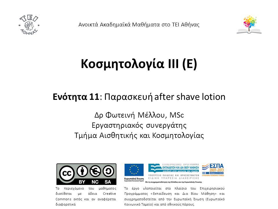 Κοσμητολογία ΙΙI (Ε) Ενότητα 11: Παρασκευή after shave lotion Δρ Φωτεινή Μέλλου, MSc Εργαστηριακός συνεργάτης Τμήμα Αισθητικής και Κοσμητολογίας Ανοικτά Ακαδημαϊκά Μαθήματα στο ΤΕΙ Αθήνας Το περιεχόμενο του μαθήματος διατίθεται με άδεια Creative Commons εκτός και αν αναφέρεται διαφορετικά Το έργο υλοποιείται στο πλαίσιο του Επιχειρησιακού Προγράμματος «Εκπαίδευση και Δια Βίου Μάθηση» και συγχρηματοδοτείται από την Ευρωπαϊκή Ένωση (Ευρωπαϊκό Κοινωνικό Ταμείο) και από εθνικούς πόρους.