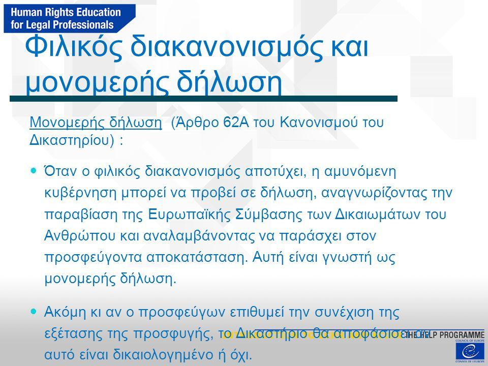 Φιλικός διακανονισμός και μονομερής δήλωση Μονομερής δήλωση (Άρθρο 62A του Κανονισμού του Δικαστηρίου) : Όταν ο φιλικός διακανονισμός αποτύχει, η αμυνόμενη κυβέρνηση μπορεί να προβεί σε δήλωση, αναγνωρίζοντας την παραβίαση της Ευρωπαϊκής Σύμβασης των Δικαιωμάτων του Ανθρώπου και αναλαμβάνοντας να παράσχει στον προσφεύγοντα αποκατάσταση.