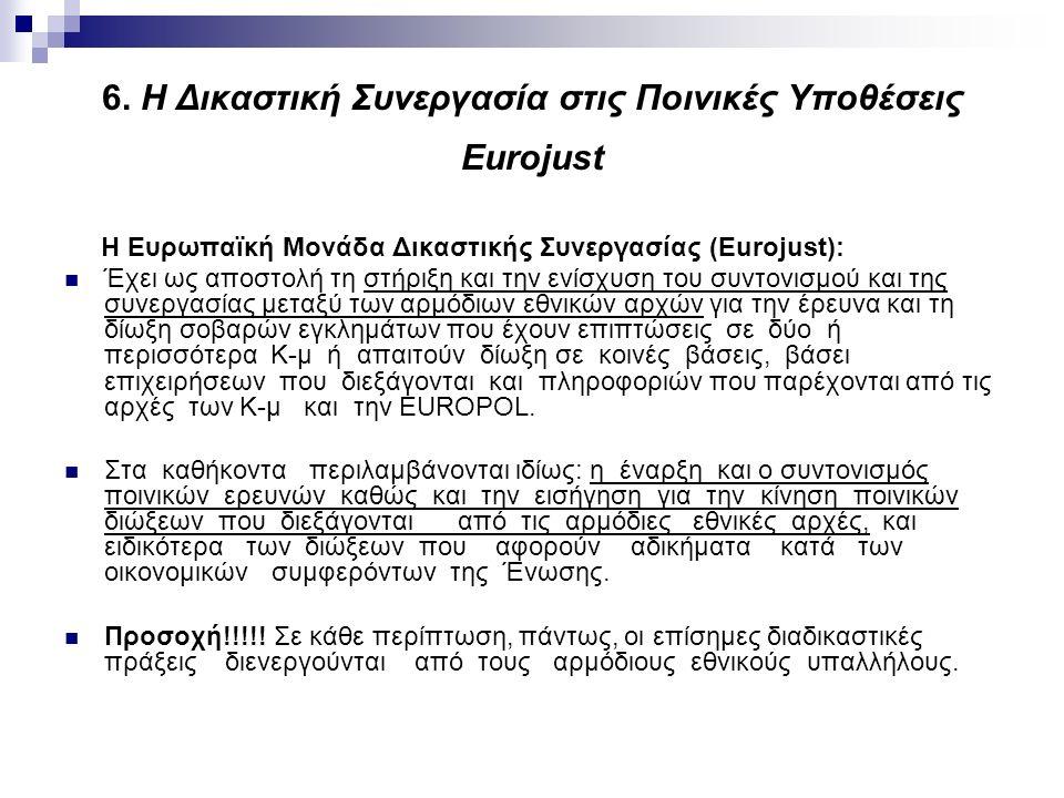 6. Η Δικαστική Συνεργασία στις Ποινικές Υποθέσεις Eurojust Η Ευρωπαϊκή Μονάδα Δικαστικής Συνεργασίας (Eurojust): Έχει ως αποστολή τη στήριξη και την ε