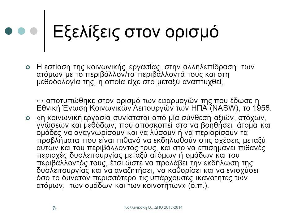 Καλλινικάκη Θ., ΔΠΘ 2013-2014 7 Εξελίξεις στον ορισμό (συνέχεια) Η κατίσχυση της οπτικής των δυνατών σημείων έναντι εκείνης που εστίαζε στην αδυναμία και την ευθύνη του ατόμου για τα προβλήματα και τη λύση τους, επισημοποιήθηκε με τον εύστοχο ορισμό της Katherine Kental (1978), «η κοινωνική εργασία εκτιμά τη φύση της ανάγκης και του προβλήματος, αποτιμά την ικανότητα του ατόμου να χειριστεί την ανάγκη/το πρόβλημα, υποκινεί κάθε εσωτερική πηγή δύναμης με στόχο να βρει τη λύση και να αξιοποιήσει όλες τις εξωτερικές πηγές στο περιβάλλον και την κοινότητα, που θα μπορούσαν να συμβάλουν στην προσπάθεια επίλυσης του προβλήματός του» (ό.π., 43).