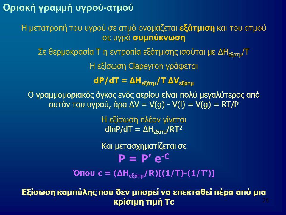 25 Οριακή γραμμή υγρού-ατμού Η μετατροπή του υγρού σε ατμό ονομάζεται εξάτμιση και του ατμού σε υγρό συμπύκνωση Σε θερμοκρασία Τ η εντροπία εξάτμισης ισούται με ΔH εξατμ /Τ H εξίσωση Clapeyron γράφεται dP/dT = ΔH εξάτμ /Τ ΔV εξάτμ Ο γραμμομοριακός όγκος ενός αερίου είναι πολύ μεγαλύτερος από αυτόν του υγρού, άρα ΔV = V(g) - V(l) = V(g) = RT/P Η εξίσωση πλέον γίνεται dlnΡ/dT = ΔH εξάτμ /RΤ 2 Και μετασχηματίζεται σε P = P' e -C Όπου c = (ΔH εξάτμ /R)[(1/T)-(1/T')] Εξίσωση καμπύλης που δεν μπορεί να επεκταθεί πέρα από μια κρίσιμη τιμή Τc