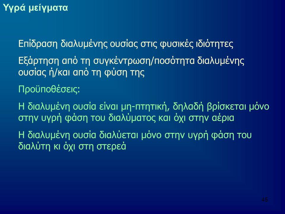 46 Αθροιστικές και μη αθροιστικές ιδιότητες Αθροιστικές ιδιότητες (Colligative Properties) Εξαρτώνται μόνο από την ποσότητα της διαλυμένης ουσίας (αριθμός σωματιδίων) Η φύση της ουσίας δεν παίζει ρόλο Μη αθροιστικές ιδιότητες (Non-colligative Properties) Εξαρτώνται από τη φύση της ουσίας και του διαλύτη (και κατ'επέκταση την ποσότητα)