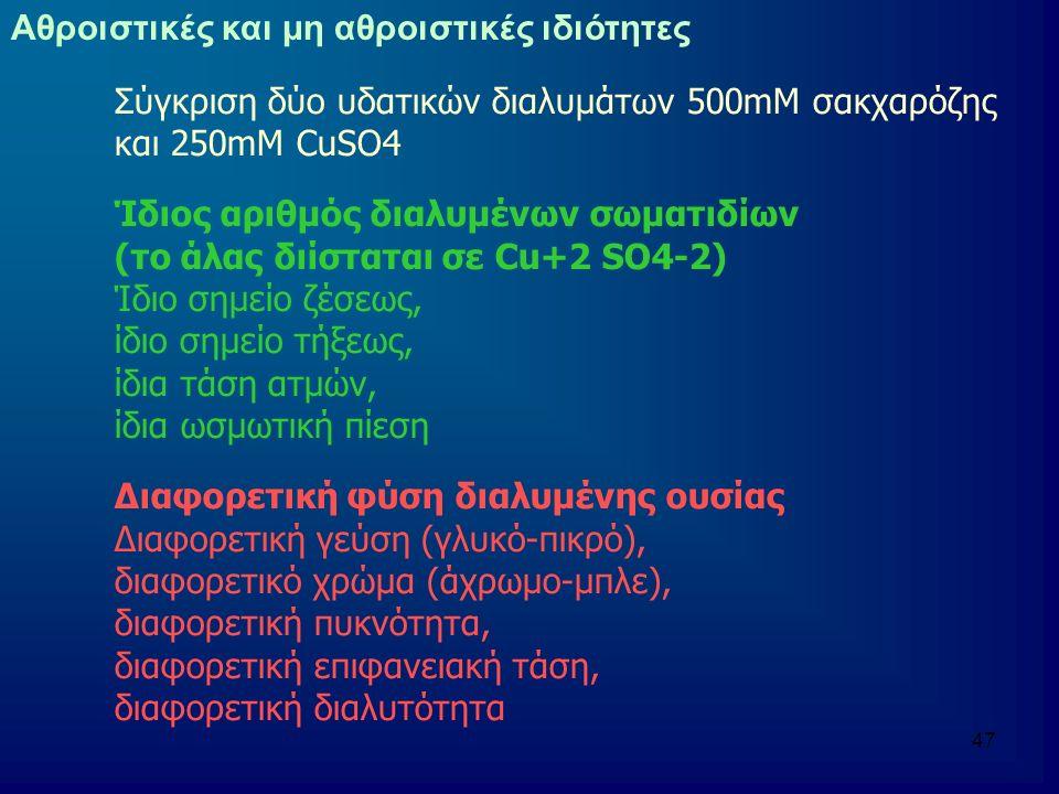 47 Σύγκριση δύο υδατικών διαλυμάτων 500mM σακχαρόζης και 250mM CuSO4 Ίδιος αριθμός διαλυμένων σωματιδίων (το άλας διίσταται σε Cu+2 SO4-2) Ίδιο σημείο ζέσεως, ίδιο σημείο τήξεως, ίδια τάση ατμών, ίδια ωσμωτική πίεση Διαφορετική φύση διαλυμένης ουσίας Διαφορετική γεύση (γλυκό-πικρό), διαφορετικό χρώμα (άχρωμο-μπλε), διαφορετική πυκνότητα, διαφορετική επιφανειακή τάση, διαφορετική διαλυτότητα Αθροιστικές και μη αθροιστικές ιδιότητες