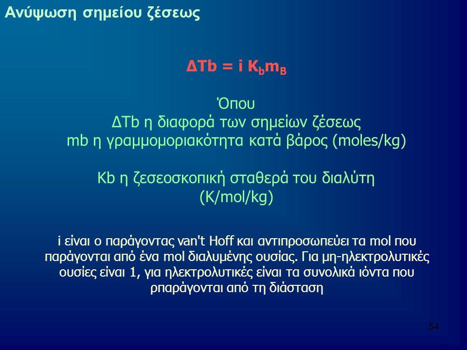 54 ΔΤb = i Κ b m B Όπου ΔΤb η διαφορά των σημείων ζέσεως mb η γραμμομοριακότητα κατά βάρος (moles/kg) Kb η ζεσεοσκοπική σταθερά του διαλύτη (Κ/mol/kg) i είναι ο παράγοντας van t Hoff και αντιπροσωπεύει τα mol που παράγονται από ένα mol διαλυμένης ουσίας.
