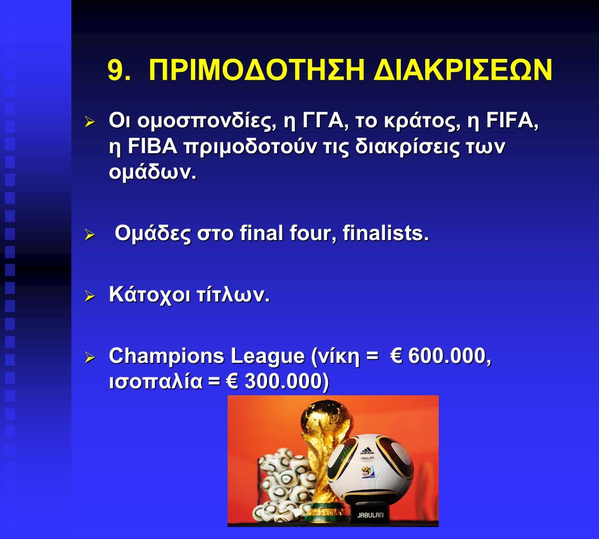 9. ΠΡΙΜΟΔΟΤΗΣΗ ΔΙΑΚΡΙΣΕΩΝ  Οι ομοσπονδίες, η ΓΓΑ, το κράτος, η FIFA, η FIBA πριμοδοτούν τις διακρίσεις των ομάδων.  Ομάδες στο final four, finalists