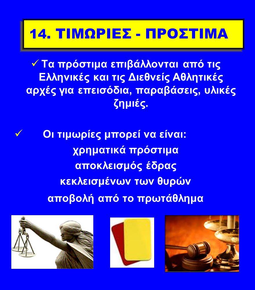 14. ΤΙΜΩΡΙΕΣ - ΠΡΟΣΤΙΜΑ Τα πρόστιμα επιβάλλονται από τις Ελληνικές και τις Διεθνείς Αθλητικές αρχές για επεισόδια, παραβάσεις, υλικές ζημιές. Οι τιμωρ