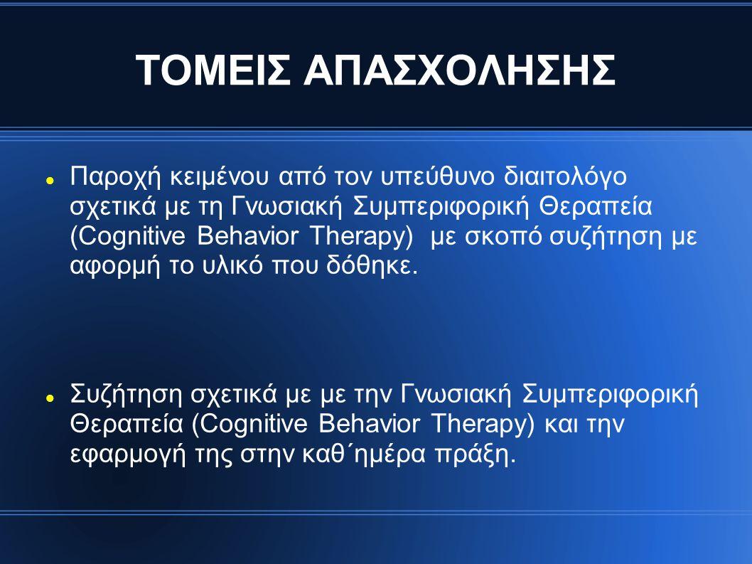 ΤΟΜΕΙΣ ΑΠΑΣΧΟΛΗΣΗΣ Παροχή κειμένου από τον υπεύθυνο διαιτολόγο σχετικά με τη Γνωσιακή Συμπεριφορική Θεραπεία (Cognitive Behavior Therapy) με σκοπό συζήτηση με αφορμή το υλικό που δόθηκε.