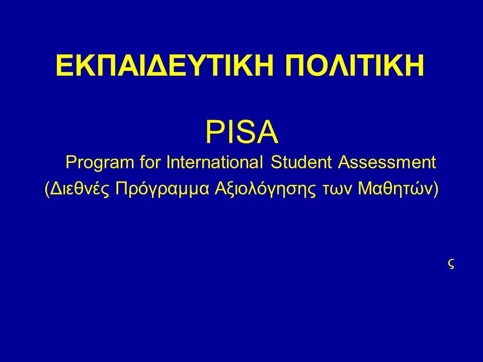 ΕΚΠΑΙΔΕΥΤΙΚΗ ΠΟΛΙΤΙΚΗ PISA Program for International Student Assessment (Διεθνές Πρόγραμμα Αξιολόγησης των Μαθητών) ς