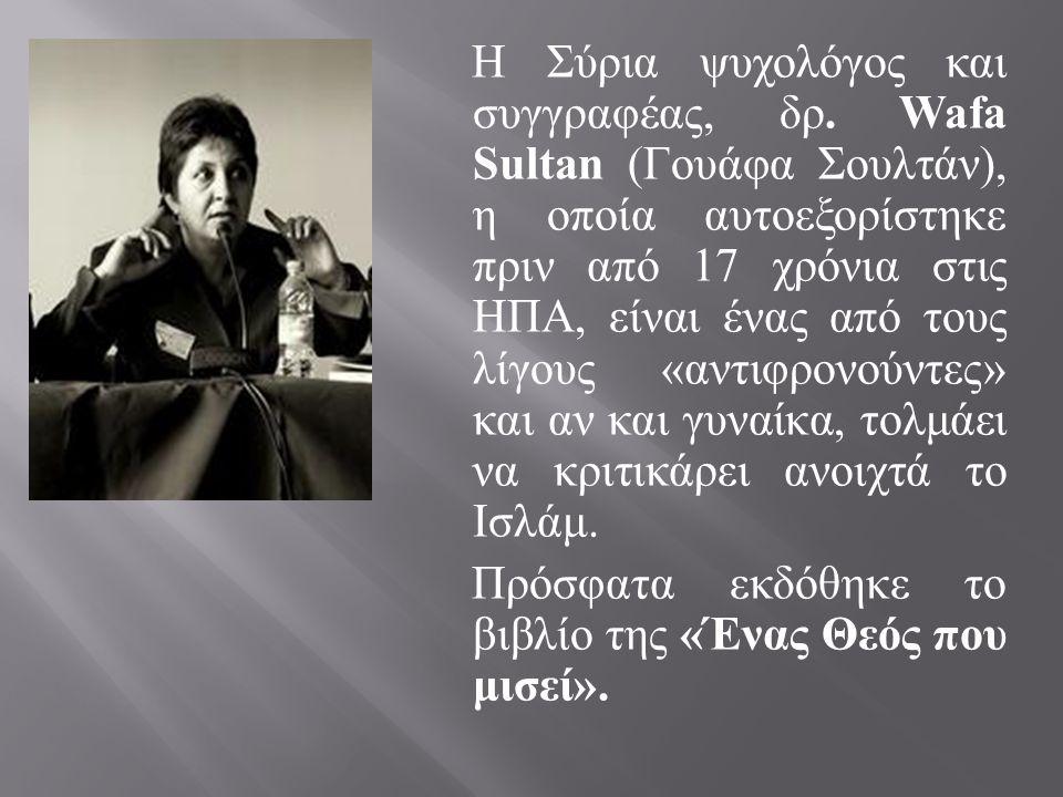Η Σύρια ψυχολόγος και συγγραφέας, δρ. Wafa Sultan ( Γουάφα Σουλτάν ), η οποία αυτοεξορίστηκε πριν από 17 χρόνια στις ΗΠΑ, είναι ένας από τους λίγους «