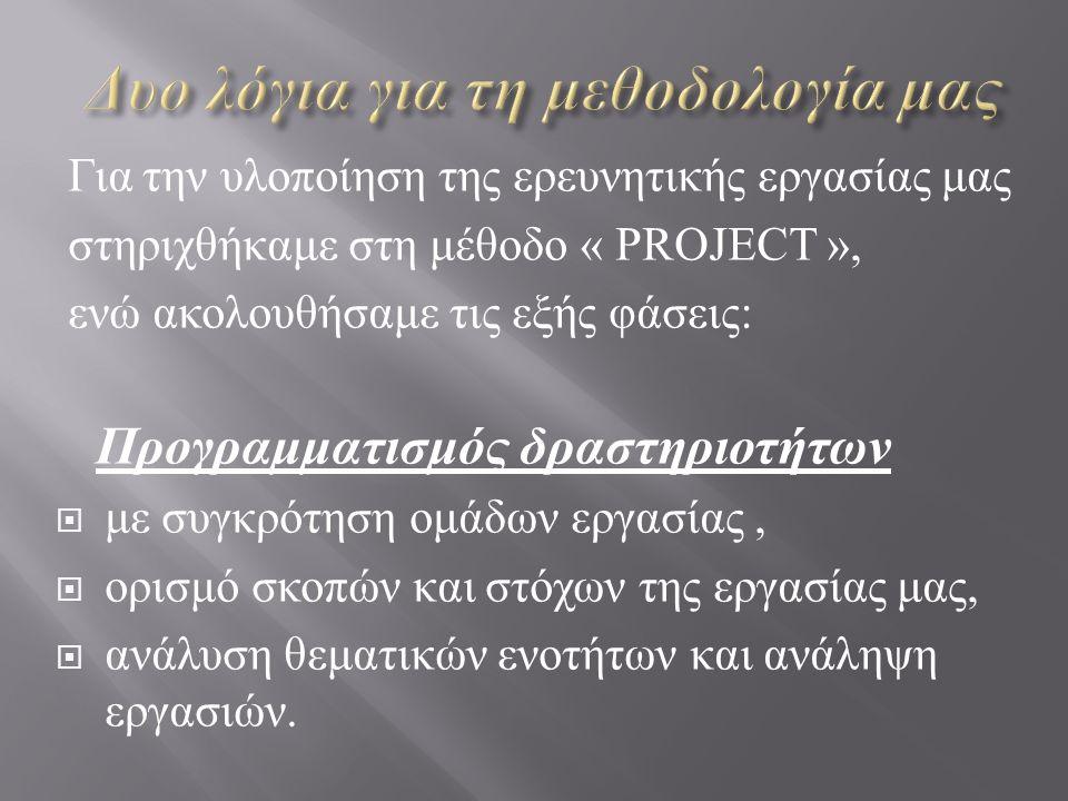 Για την υλοποίηση της ερευνητικής εργασίας μας στηριχθήκαμε στη μέθοδο « PROJECT », ενώ ακολουθήσαμε τις εξής φάσεις : Προγραμματισμός δραστηριοτήτων