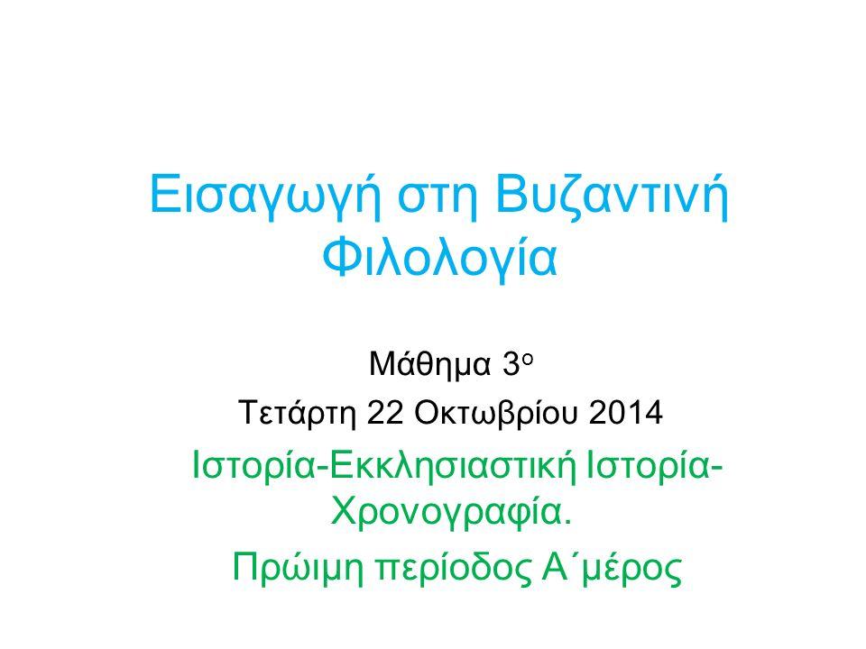 Εισαγωγή στη Βυζαντινή Φιλολογία Μάθημα 3 ο Τετάρτη 22 Οκτωβρίου 2014 Ιστορία-Εκκλησιαστική Ιστορία- Χρονογραφία. Πρώιμη περίοδος Α΄μέρος