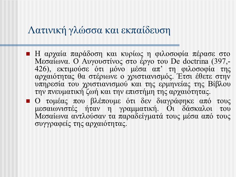 Λατινική γλώσσα και εκπαίδευση Η αρχαία παράδοση και κυρίως η φιλοσοφία πέρασε στo Μεσαίωνα. Ο Αυγουστίνος στο έργο του De doctrina (397,- 426), εκτιμ