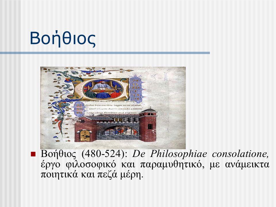 Βοήθιος (480-524): De Philosophiae consolatione, έργο φιλοσοφικό και παραμυθητικό, με ανάμεικτα ποιητικά και πεζά μέρη.