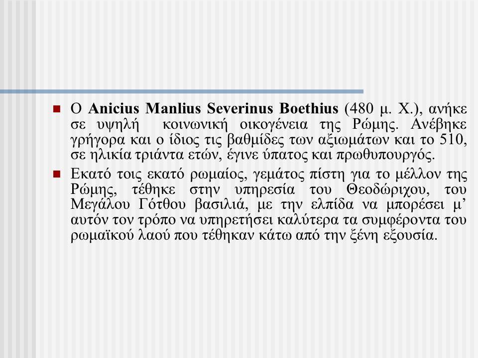 Ο Anicius Manlius Severinus Boethius (480 μ. Χ.), ανήκε σε υψηλή κοινωνική οικογένεια της Ρώμης. Ανέβηκε γρήγορα και ο ίδιος τις βαθμίδες των αξιωμάτω