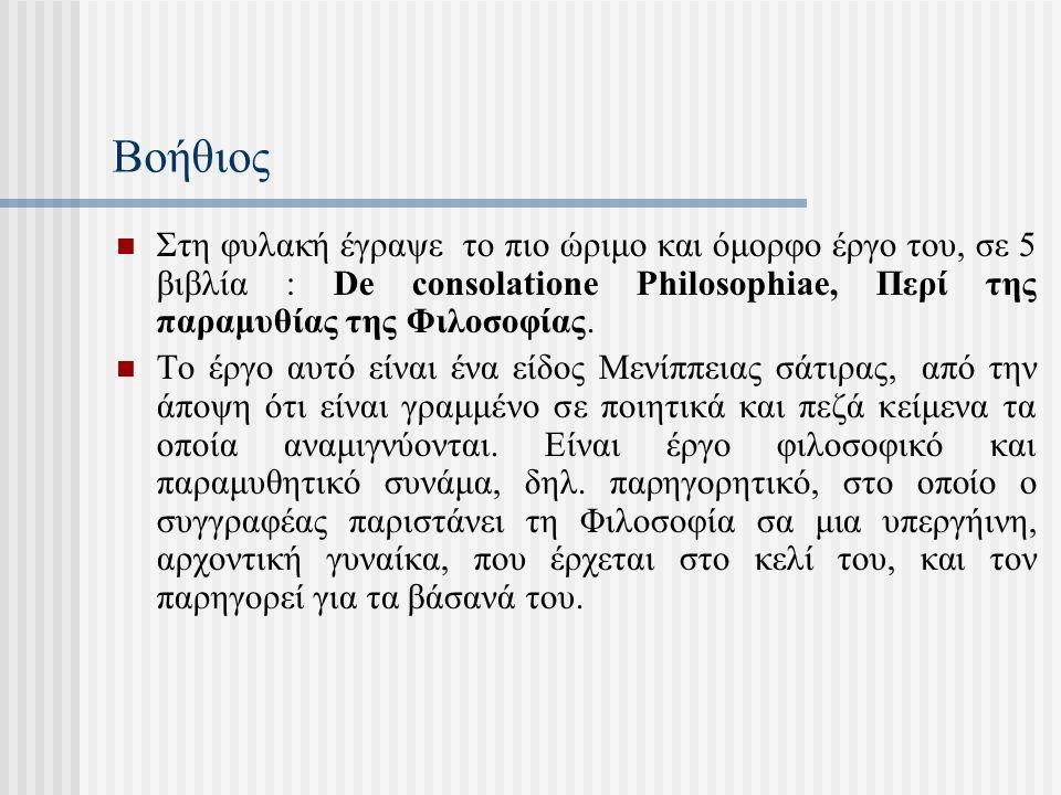 Βοήθιος Στη φυλακή έγραψε το πιο ώριμο και όμορφο έργο του, σε 5 βιβλία : De consolatione Philosophiae, Περί της παραμυθίας της Φιλοσοφίας. To έργο αυ