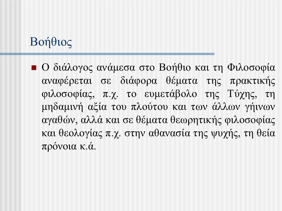 Βοήθιος Ο διάλογος ανάμεσα στο Βοήθιο και τη Φιλοσοφία αναφέρεται σε διάφορα θέματα της πρακτικής φιλοσοφίας, π.χ. το ευμετάβολο της Τύχης, τη μηδαμιν
