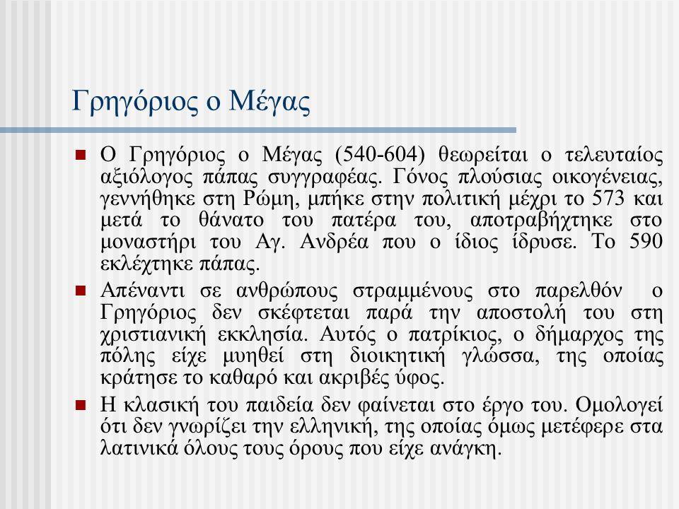 Γρηγόριος ο Μέγας Ο Γρηγόριος ο Μέγας (540-604) θεωρείται ο τελευταίος αξιόλογος πάπας συγγραφέας. Γόνος πλούσιας οικογένειας, γεννήθηκε στη Ρώμη, μπή