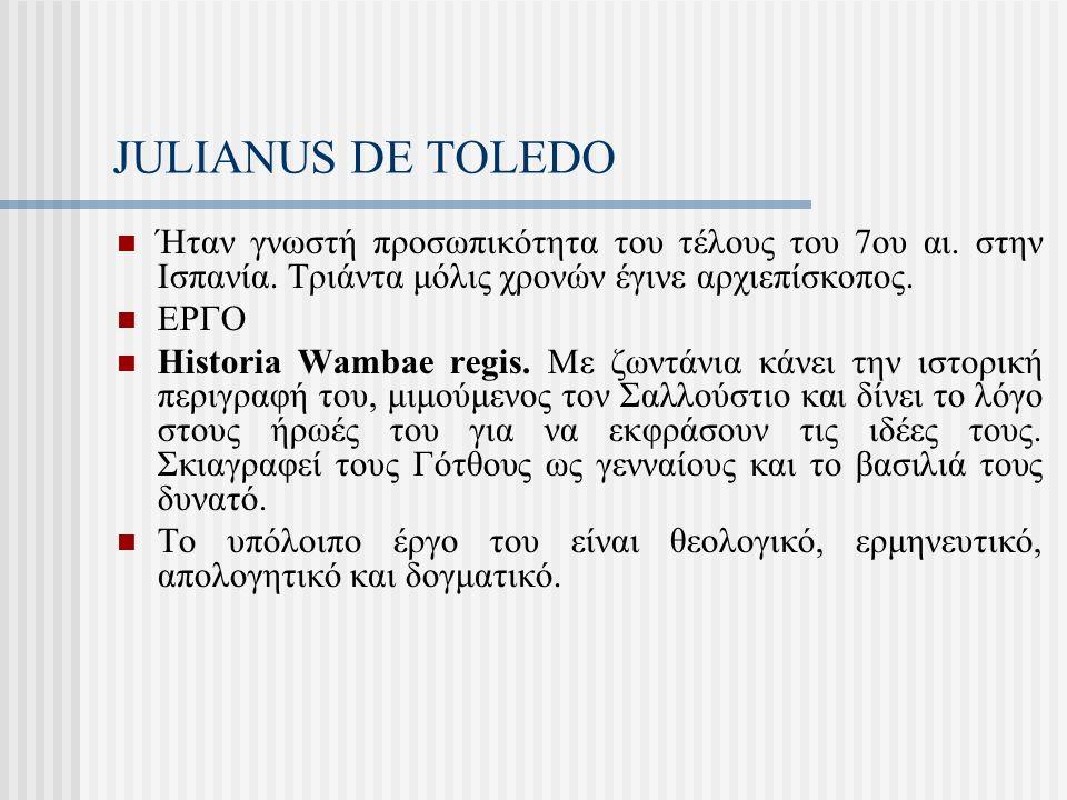 JULIANUS DE TOLEDO Ήταν γνωστή προσωπικότητα του τέλους του 7ου αι. στην Ισπανία. Τριάντα μόλις χρονών έγινε αρχιεπίσκοπος. ΕΡΓΟ Historia Wambae regis