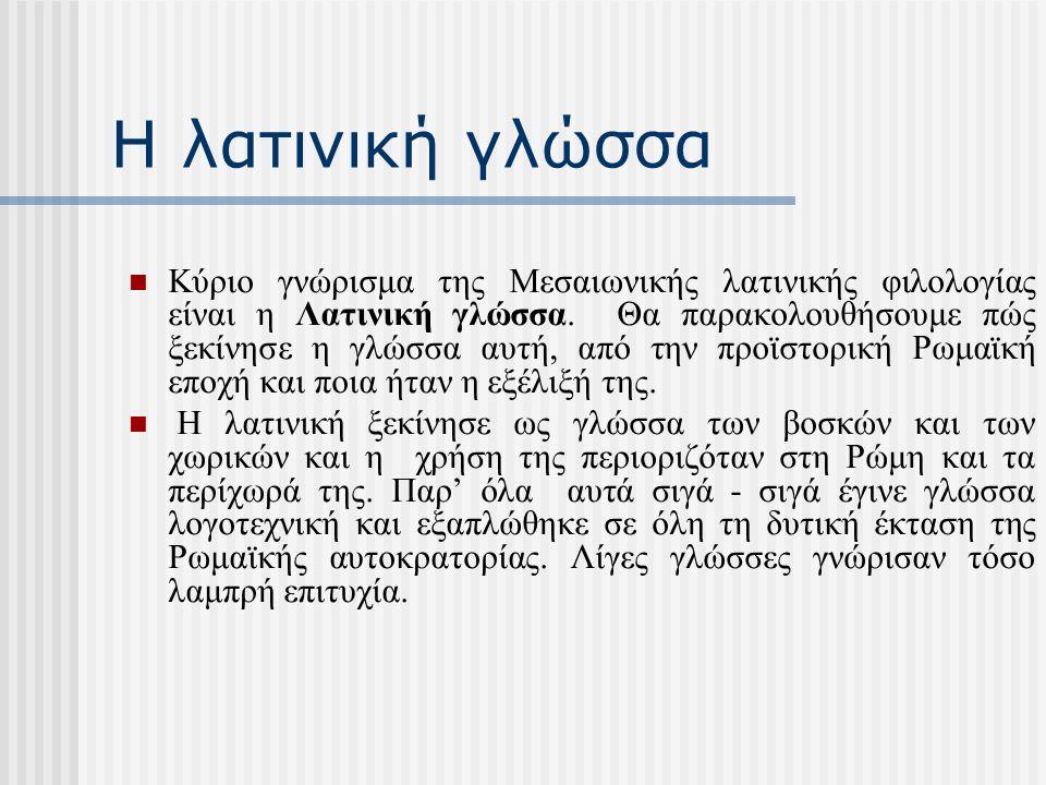 Η λατινική γλώσσα Κύριο γνώρισμα της Μεσαιωνικής λατινικής φιλολογίας είναι η Λατινική γλώσσα. Θα παρακολουθήσουμε πώς ξεκίνησε η γλώσσα αυτή, από την