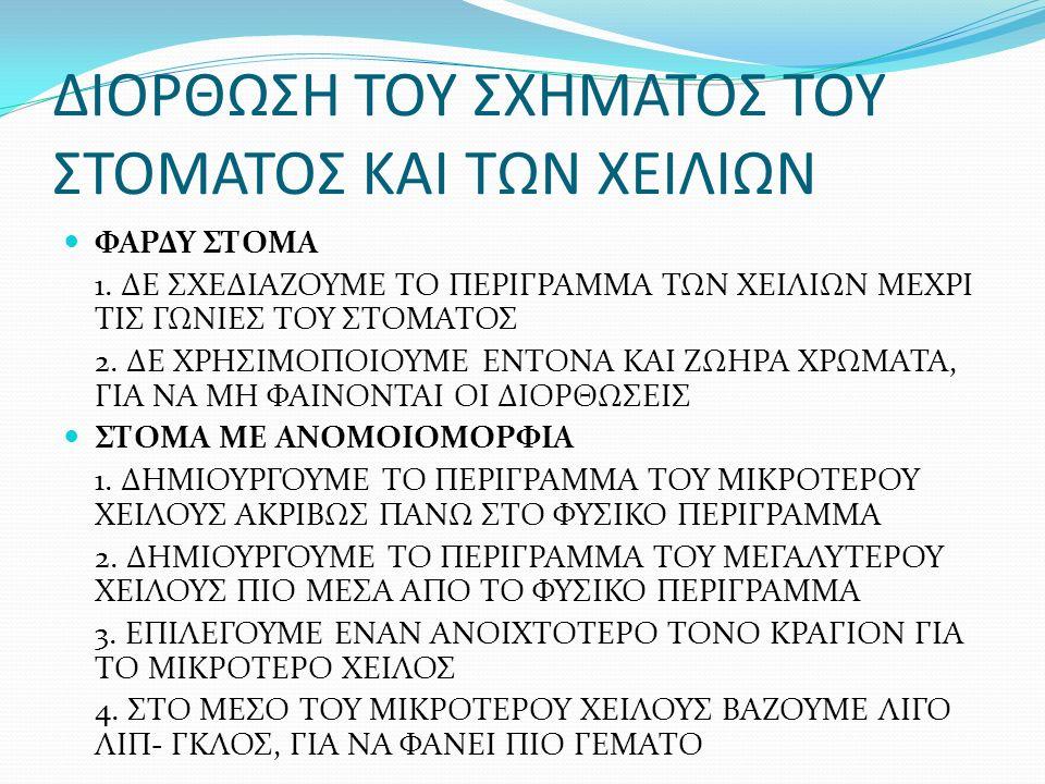 ΔΙΟΡΘΩΣΗ ΤΟΥ ΣΧΗΜΑΤΟΣ ΤΟΥ ΣΤΟΜΑΤΟΣ ΚΑΙ ΤΩΝ ΧΕΙΛΙΩΝ ΦΑΡΔΥ ΣΤΟΜΑ 1. ΔΕ ΣΧΕΔΙΑΖΟΥΜΕ ΤΟ ΠΕΡΙΓΡΑΜΜΑ ΤΩΝ ΧΕΙΛΙΩΝ ΜΕΧΡΙ ΤΙΣ ΓΩΝΙΕΣ ΤΟΥ ΣΤΟΜΑΤΟΣ 2. ΔΕ ΧΡΗΣΙΜΟ