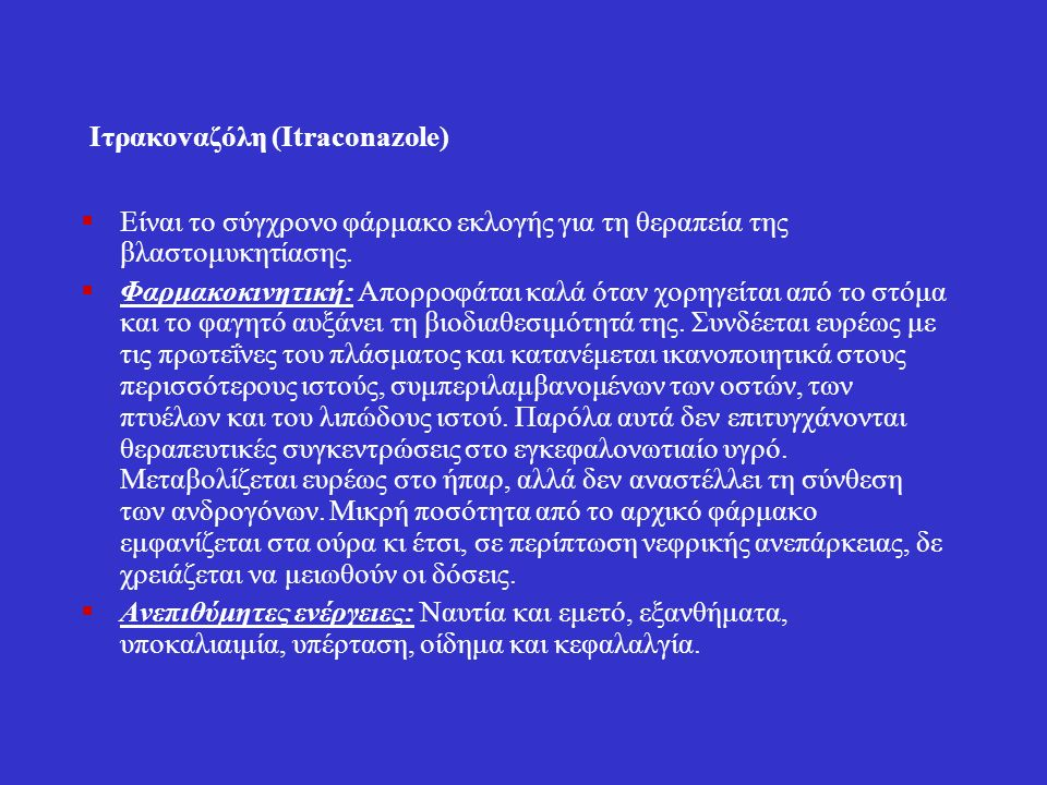 Ιτρακοvαζόλη (Itraconazole)  Είναι το σύγχρονο φάρμακο εκλογής για τη θεραπεία της βλαστομυκητίασης.  Φαρμακοκινητική: Απορροφάται καλά όταν χορηγεί