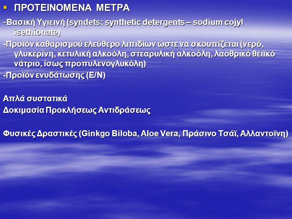  ΠΡΟΤΕΙΝΟΜΕΝΑ ΜΕΤΡΑ - Βασική Υγιεινή (syndets: synthetic detergents – sodium cojyl isethionate) -Προϊόν καθαρισμού ελεύθερο λιπιδίων ώστε να σκουπίζεται (νερό, γλυκερίνη, κετυλική αλκοόλη, στεαρυλική αλκοόλη, λαοθρικό θειϊκό νάτριο, ίσως προπυλενογλυκόλη) -Προϊόν ενυδάτωσης (Ε/Ν) Απλά συστατικά Δοκιμασία Προκλήσεως Αντιδράσεως Φυσικές Δραστικές (Ginkgo Biloba, Aloe Vera, Πράσινο Τσάϊ, Αλλαντοϊνη)