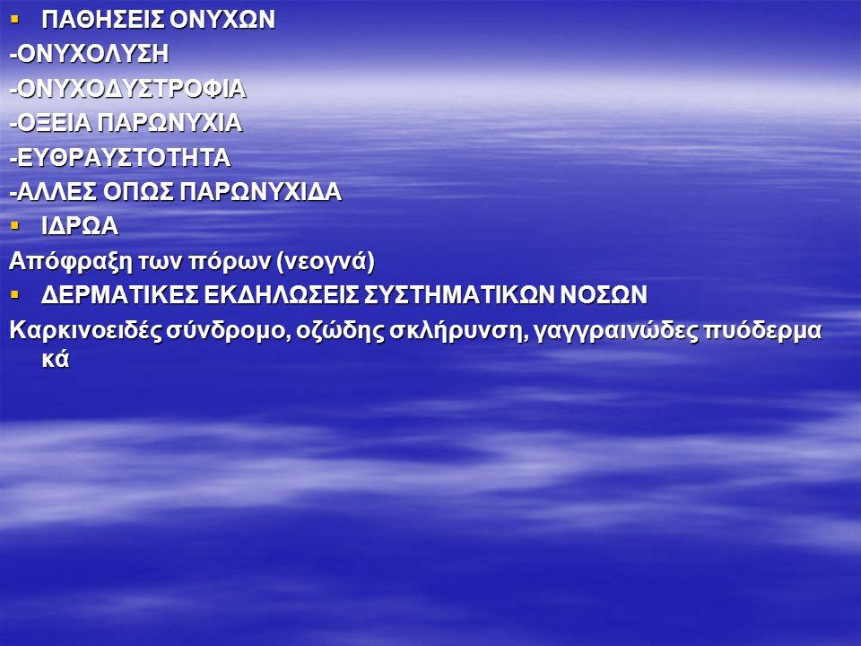  ΠΑΘΗΣΕΙΣ ΟΝΥΧΩΝ -ΟΝΥΧΟΛΥΣΗ-ΟΝΥΧΟΔΥΣΤΡΟΦΙΑ -ΟΞΕΙΑ ΠΑΡΩΝΥΧΙΑ -ΕΥΘΡΑΥΣΤΟΤΗΤΑ -ΑΛΛΕΣ ΟΠΩΣ ΠΑΡΩΝΥΧΙΔΑ  ΙΔΡΩΑ Απόφραξη των πόρων (νεογνά)  ΔΕΡΜΑΤΙΚΕΣ ΕΚΔΗΛΩΣΕΙΣ ΣΥΣΤΗΜΑΤΙΚΩΝ ΝΟΣΩΝ Καρκινοειδές σύνδρομο, οζώδης σκλήρυνση, γαγγραινώδες πυόδερμα κά